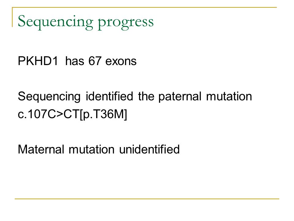 Sequencing progress PKHD1 has 67 exons Sequencing identified the paternal mutation c.107C>CT[p.T36M] Maternal mutation unidentified