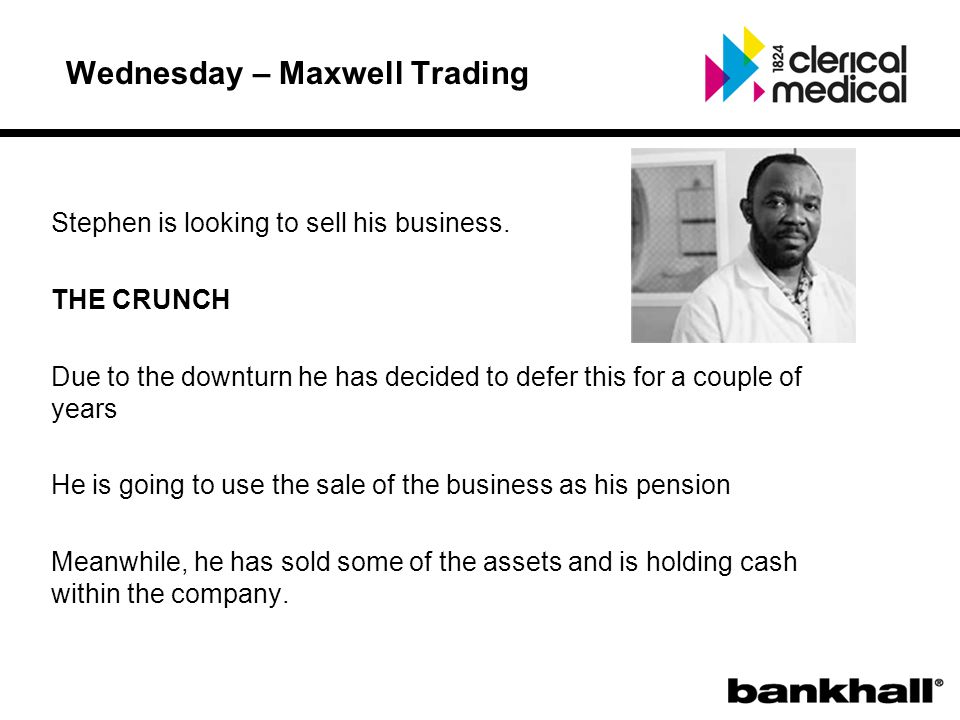 Wednesday – Maxwell Trading Stephen is looking to sell his business.