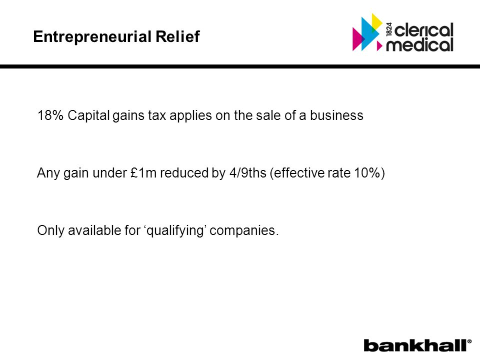 Entrepreneurial Relief 18% Capital gains tax applies on the sale of a business Any gain under £1m reduced by 4/9ths (effective rate 10%) Only available for 'qualifying' companies.