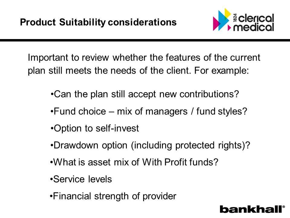 Product Suitability considerations Important to review whether the features of the current plan still meets the needs of the client.