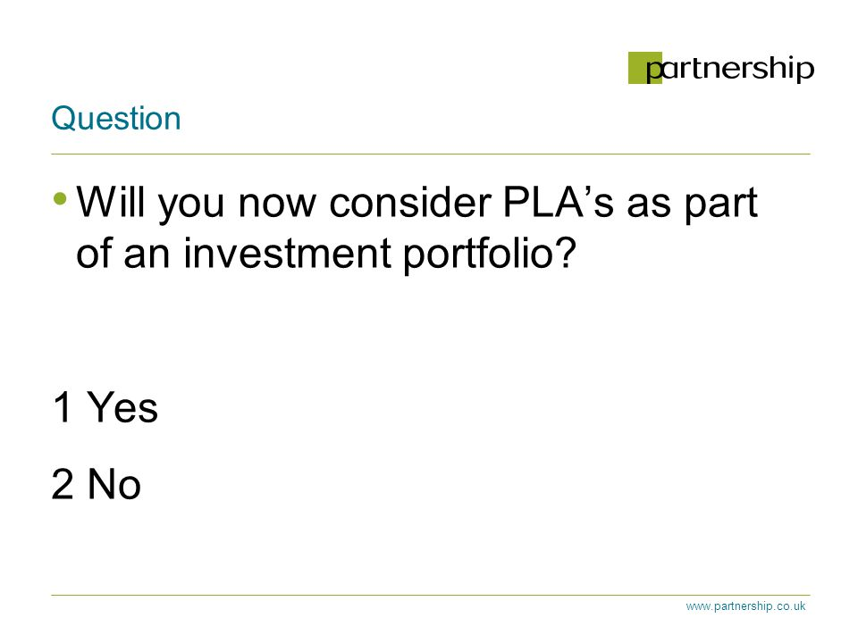 www.partnership.co.uk Question Will you now consider PLA's as part of an investment portfolio.