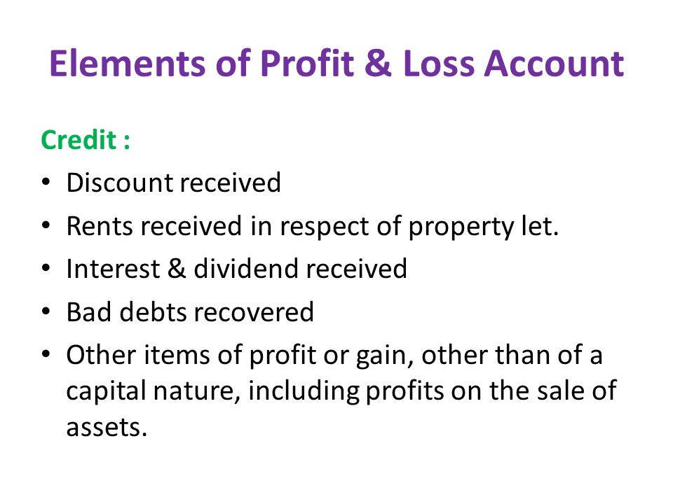 Elements of Profit & Loss Account Credit : Discount received Rents received in respect of property let.