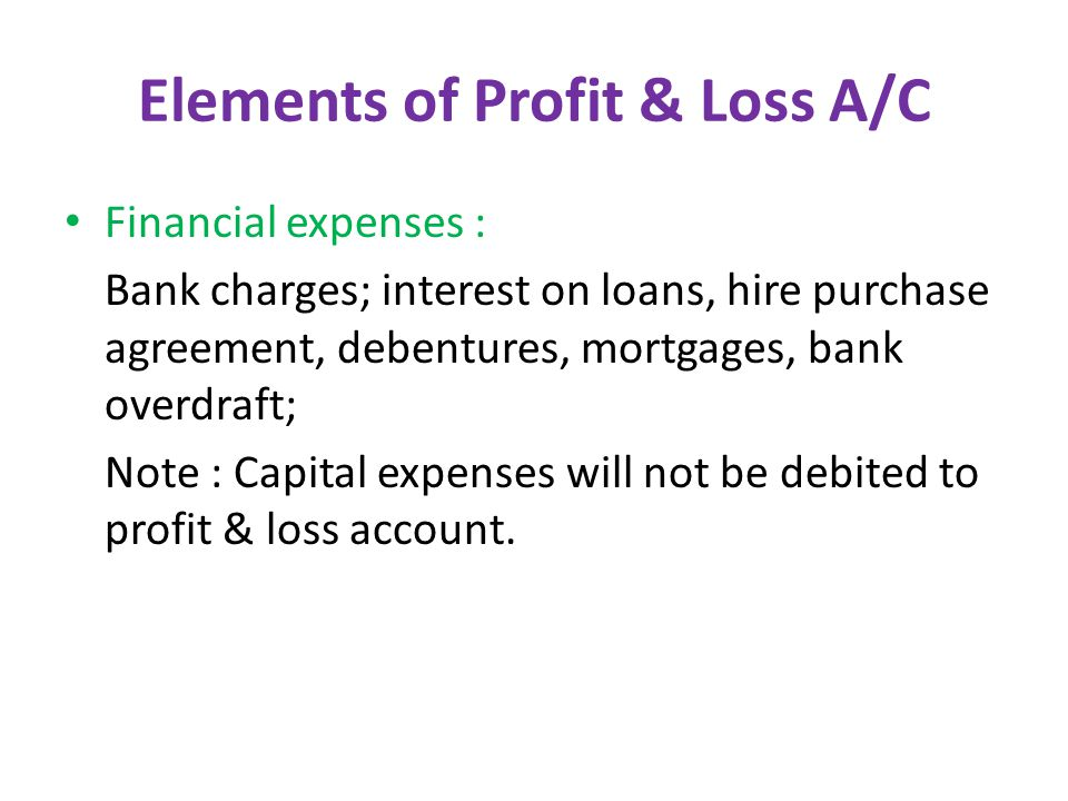 Elements of Profit & Loss A/C Financial expenses : Bank charges; interest on loans, hire purchase agreement, debentures, mortgages, bank overdraft; Note : Capital expenses will not be debited to profit & loss account.