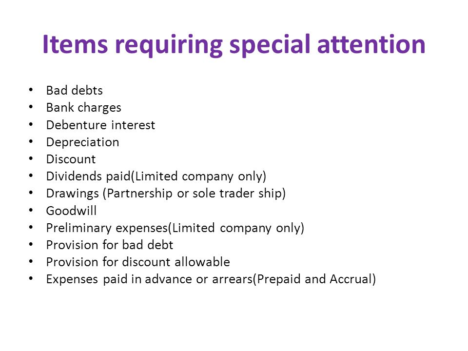 Items requiring special attention Bad debts Bank charges Debenture interest Depreciation Discount Dividends paid(Limited company only) Drawings (Partnership or sole trader ship) Goodwill Preliminary expenses(Limited company only) Provision for bad debt Provision for discount allowable Expenses paid in advance or arrears(Prepaid and Accrual)