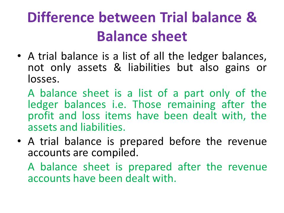 Difference between Trial balance & Balance sheet A trial balance is a list of all the ledger balances, not only assets & liabilities but also gains or losses.