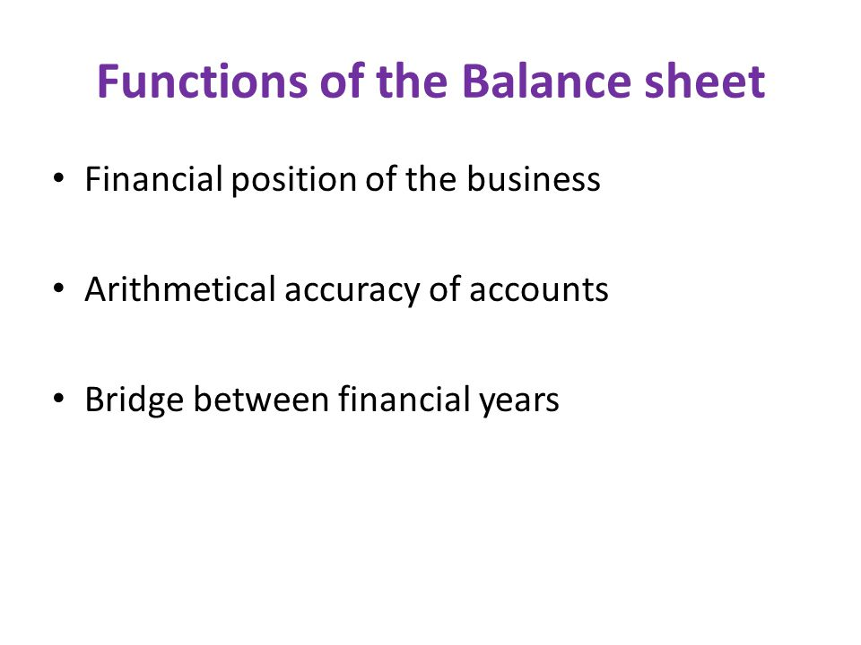 Functions of the Balance sheet Financial position of the business Arithmetical accuracy of accounts Bridge between financial years