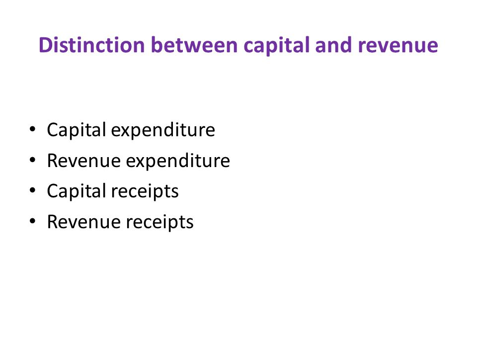 Distinction between capital and revenue Capital expenditure Revenue expenditure Capital receipts Revenue receipts