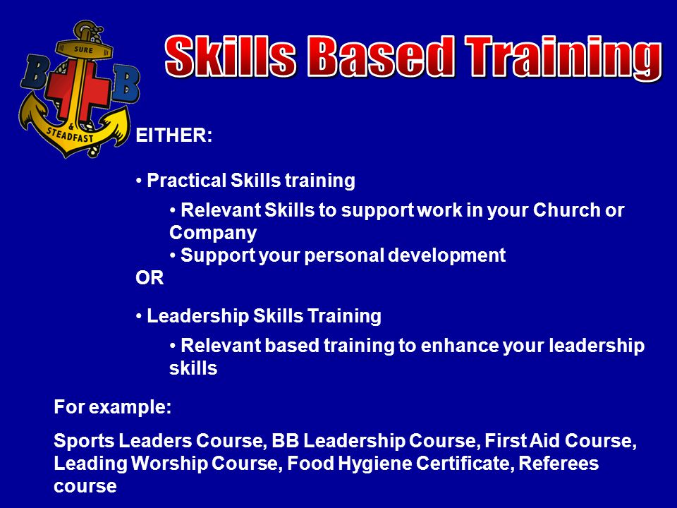 EITHER: Practical Skills training Relevant Skills to support work in your Church or Company Support your personal development OR Leadership Skills Training Relevant based training to enhance your leadership skills For example: Sports Leaders Course, BB Leadership Course, First Aid Course, Leading Worship Course, Food Hygiene Certificate, Referees course