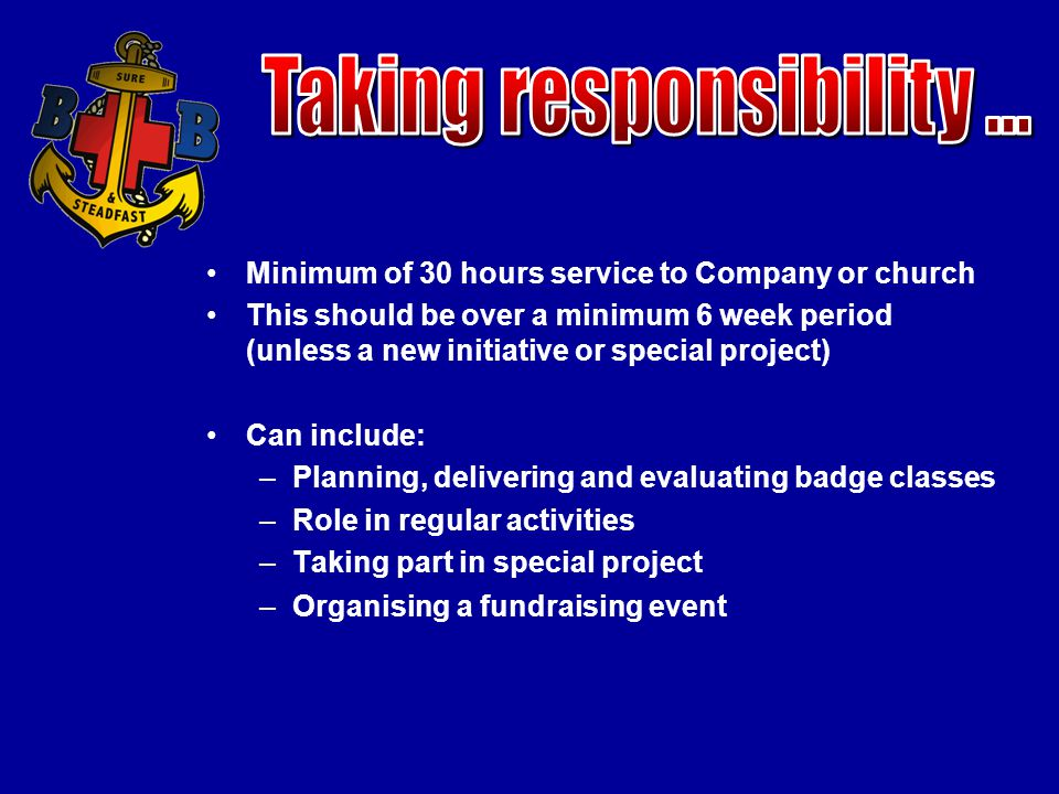 Minimum of 30 hours service to Company or church This should be over a minimum 6 week period (unless a new initiative or special project) Can include: –Planning, delivering and evaluating badge classes –Role in regular activities –Taking part in special project –Organising a fundraising event