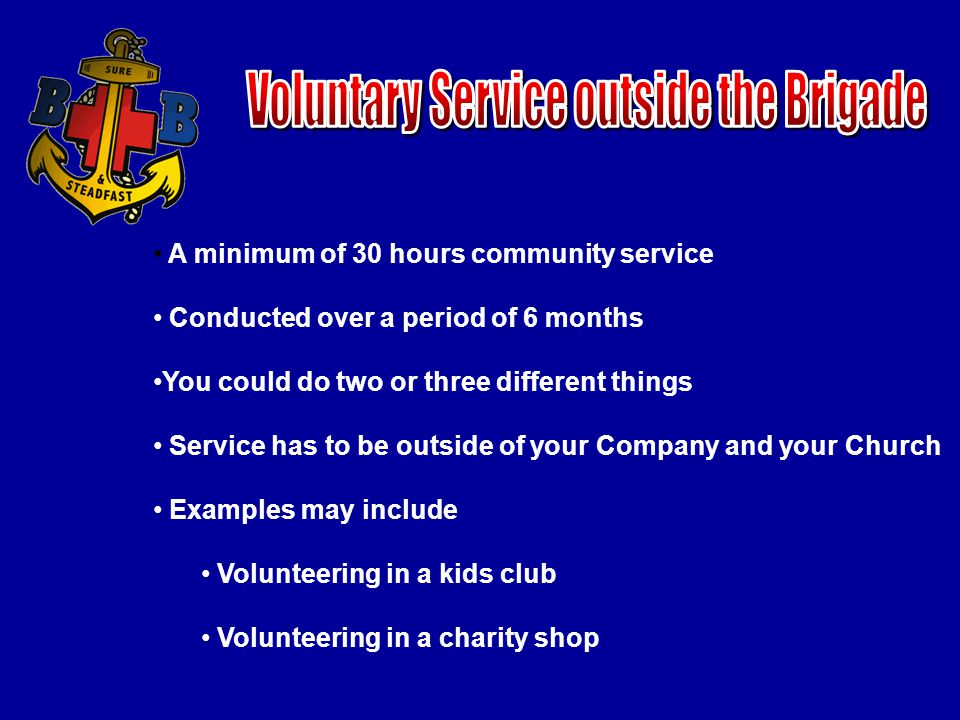A minimum of 30 hours community service Conducted over a period of 6 months You could do two or three different things Service has to be outside of your Company and your Church Examples may include Volunteering in a kids club Volunteering in a charity shop