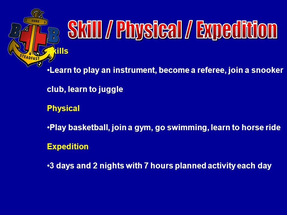 Skills Learn to play an instrument, become a referee, join a snooker club, learn to juggle Physical Play basketball, join a gym, go swimming, learn to horse ride Expedition 3 days and 2 nights with 7 hours planned activity each day