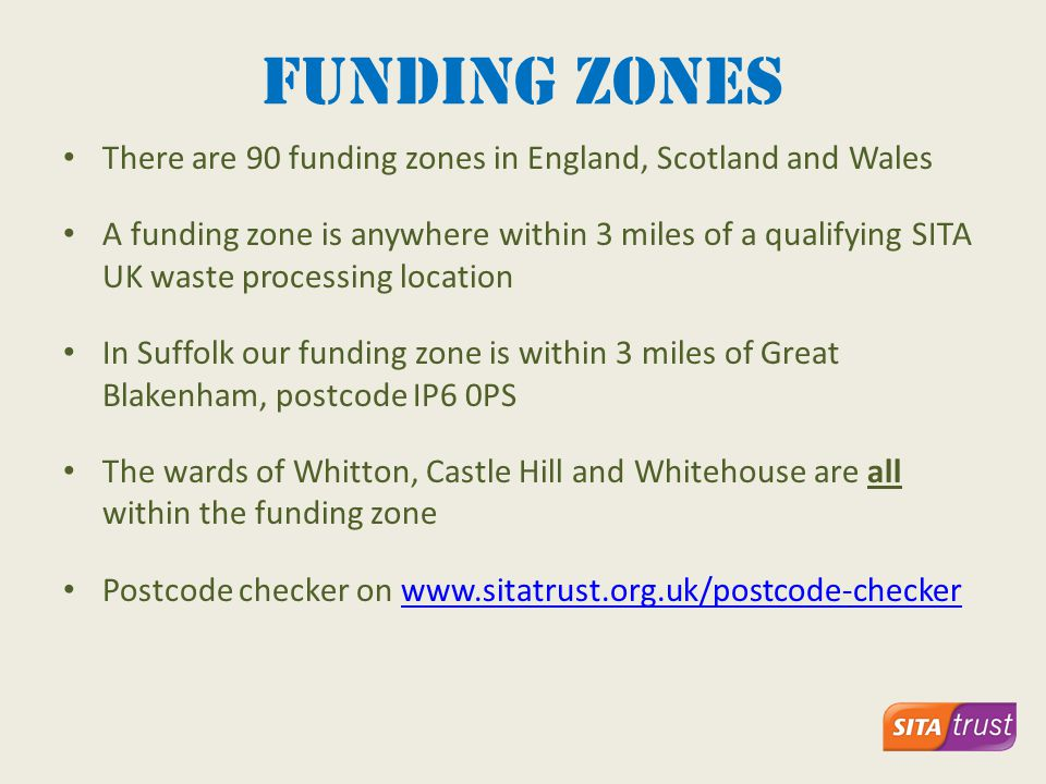 Funding zones There are 90 funding zones in England, Scotland and Wales A funding zone is anywhere within 3 miles of a qualifying SITA UK waste processing location In Suffolk our funding zone is within 3 miles of Great Blakenham, postcode IP6 0PS The wards of Whitton, Castle Hill and Whitehouse are all within the funding zone Postcode checker on www.sitatrust.org.uk/postcode-checkerwww.sitatrust.org.uk/postcode-checker