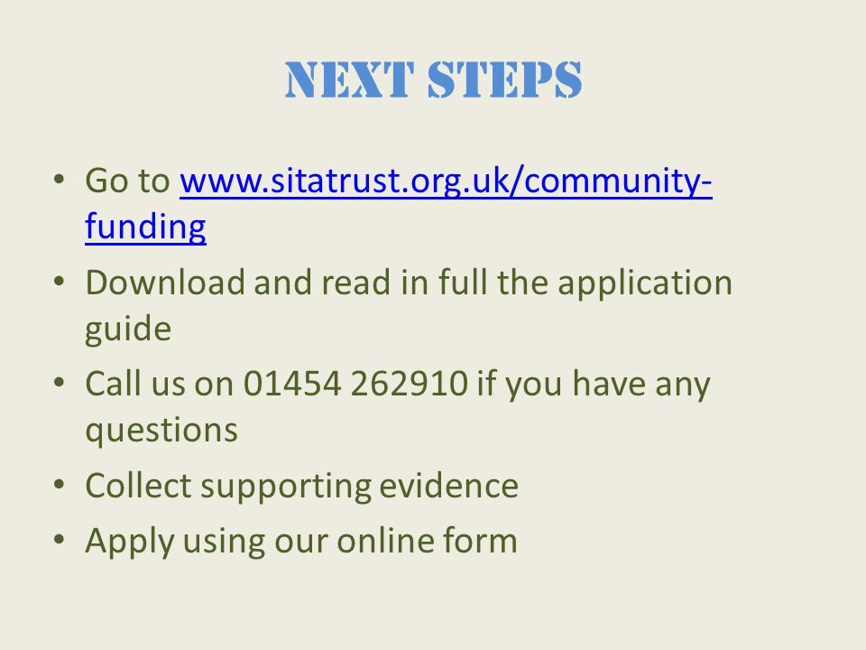 Next steps Go to www.sitatrust.org.uk/community- fundingwww.sitatrust.org.uk/community- funding Download and read in full the application guide Call us on 01454 262910 if you have any questions Collect supporting evidence Apply using our online form