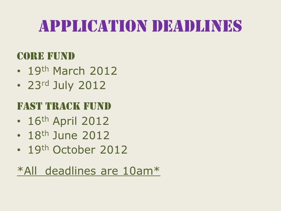 Application deadlines Core Fund 19 th March 2012 23 rd July 2012 Fast track fund 16 th April 2012 18 th June 2012 19 th October 2012 *All deadlines are 10am*