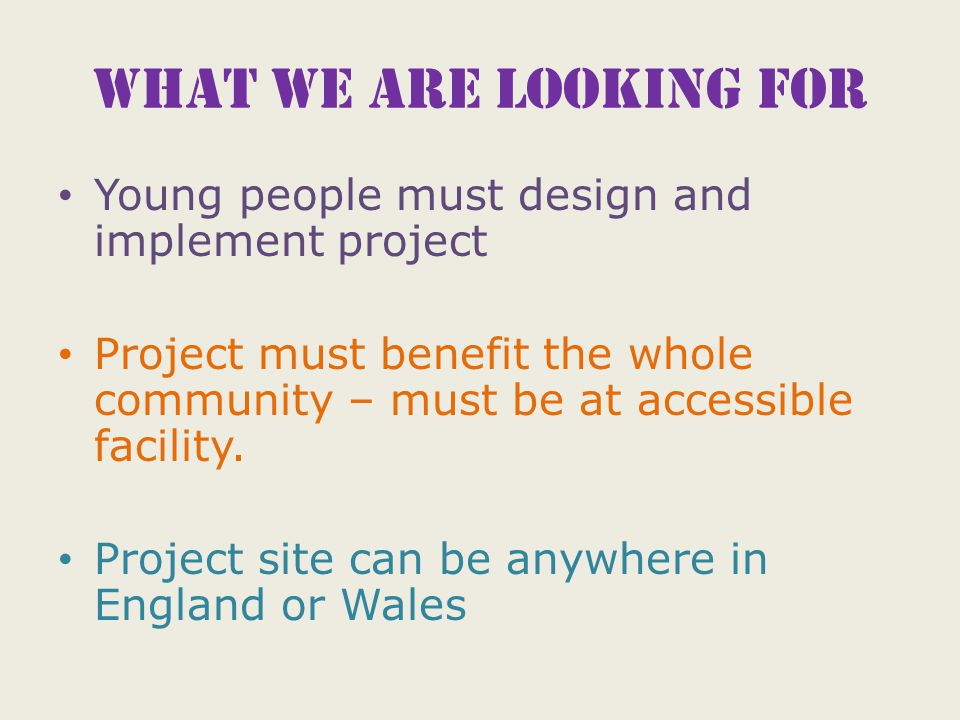 What we are looking for Young people must design and implement project Project must benefit the whole community – must be at accessible facility.