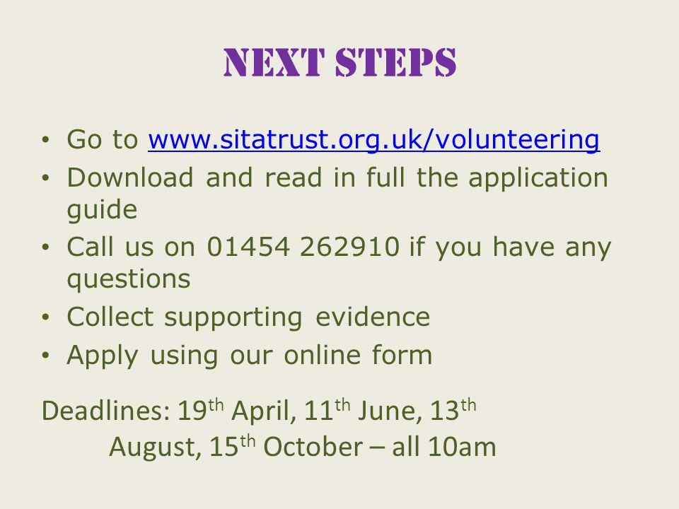 Next steps Go to www.sitatrust.org.uk/volunteeringwww.sitatrust.org.uk/volunteering Download and read in full the application guide Call us on 01454 262910 if you have any questions Collect supporting evidence Apply using our online form Deadlines: 19 th April, 11 th June, 13 th August, 15 th October – all 10am