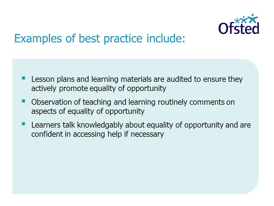 Examples of best practice include:  Lesson plans and learning materials are audited to ensure they actively promote equality of opportunity  Observation of teaching and learning routinely comments on aspects of equality of opportunity  Learners talk knowledgably about equality of opportunity and are confident in accessing help if necessary