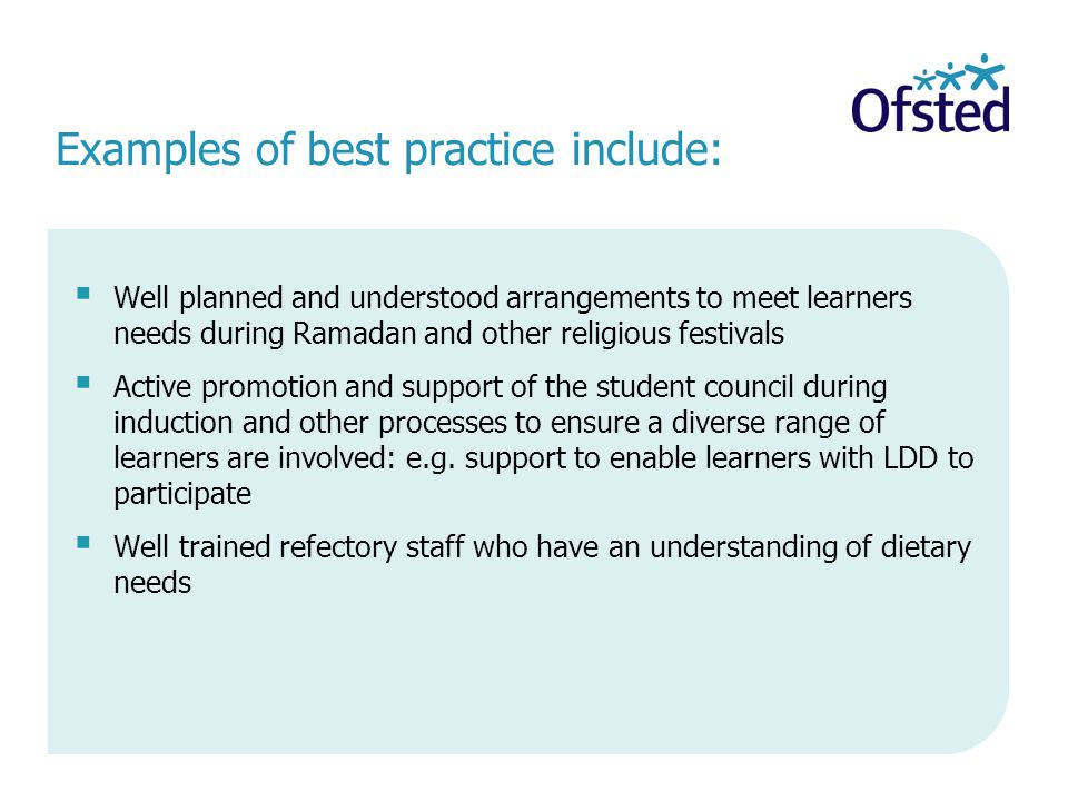 Examples of best practice include:  Well planned and understood arrangements to meet learners needs during Ramadan and other religious festivals  Active promotion and support of the student council during induction and other processes to ensure a diverse range of learners are involved: e.g.