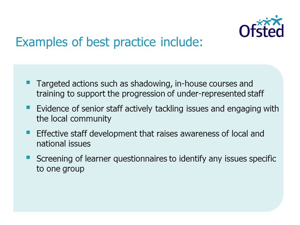Examples of best practice include:  Targeted actions such as shadowing, in-house courses and training to support the progression of under-represented staff  Evidence of senior staff actively tackling issues and engaging with the local community  Effective staff development that raises awareness of local and national issues  Screening of learner questionnaires to identify any issues specific to one group