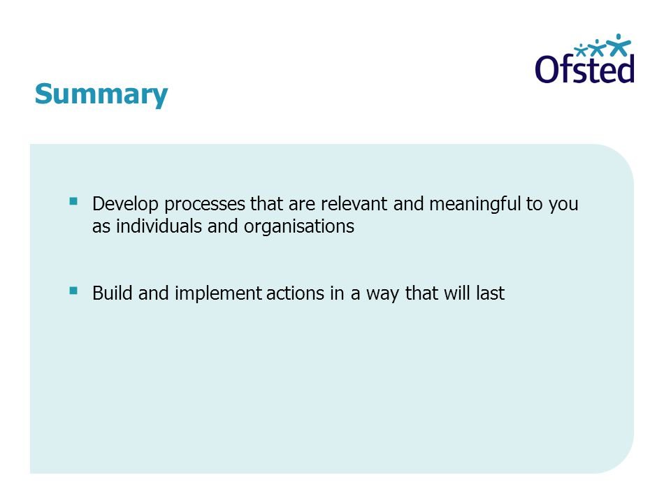 Summary  Develop processes that are relevant and meaningful to you as individuals and organisations  Build and implement actions in a way that will last