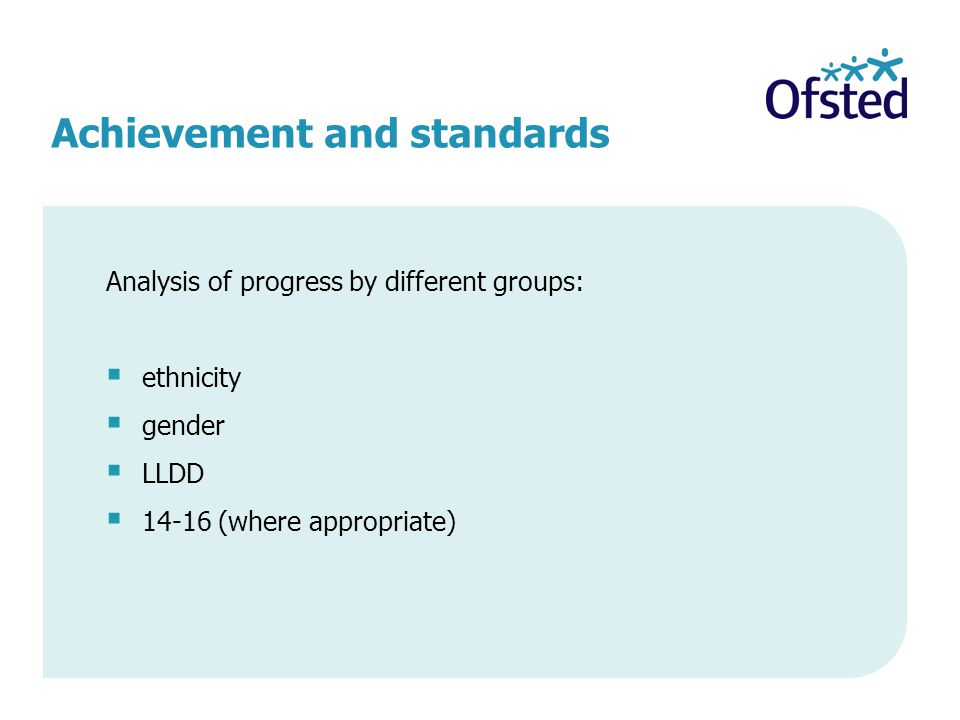Achievement and standards Analysis of progress by different groups:  ethnicity  gender  LLDD  (where appropriate)