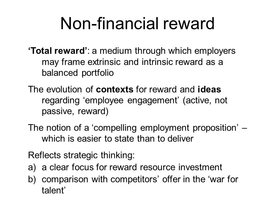 'Total reward': a medium through which employers may frame extrinsic and intrinsic reward as a balanced portfolio The evolution of contexts for reward and ideas regarding 'employee engagement' (active, not passive, reward) The notion of a 'compelling employment proposition' – which is easier to state than to deliver Reflects strategic thinking: a)a clear focus for reward resource investment b)comparison with competitors' offer in the 'war for talent' Non-financial reward