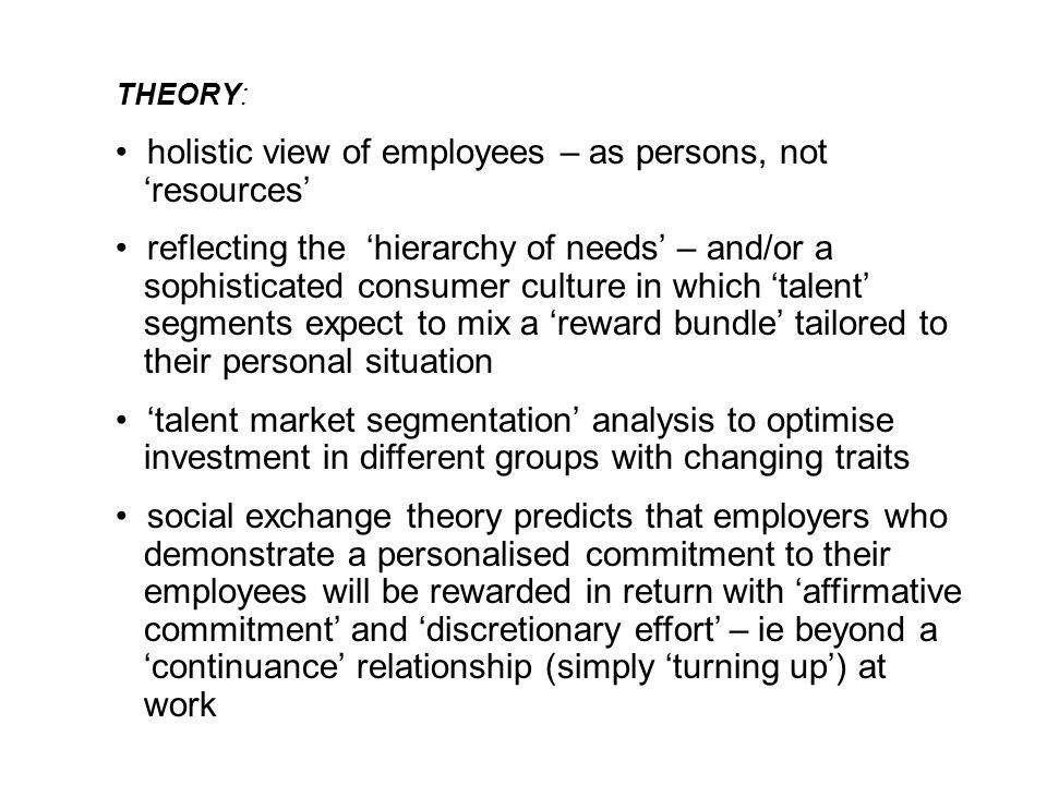 THEORY: holistic view of employees – as persons, not 'resources' reflecting the 'hierarchy of needs' – and/or a sophisticated consumer culture in which 'talent' segments expect to mix a 'reward bundle' tailored to their personal situation 'talent market segmentation' analysis to optimise investment in different groups with changing traits social exchange theory predicts that employers who demonstrate a personalised commitment to their employees will be rewarded in return with 'affirmative commitment' and 'discretionary effort' – ie beyond a 'continuance' relationship (simply 'turning up') at work