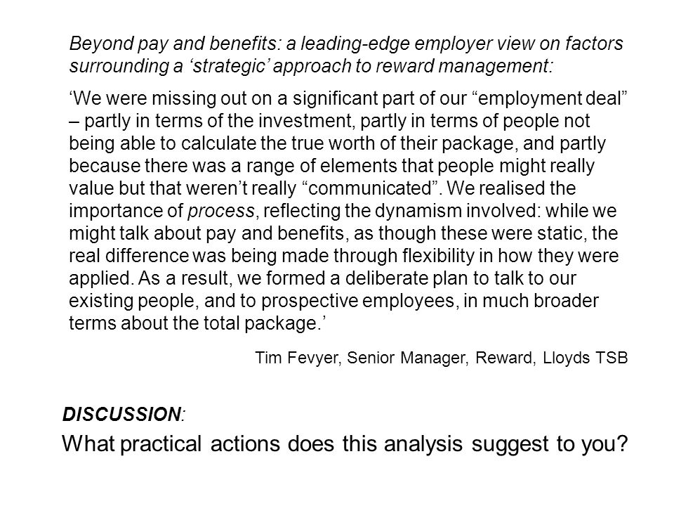 Beyond pay and benefits: a leading-edge employer view on factors surrounding a 'strategic' approach to reward management: 'We were missing out on a significant part of our employment deal – partly in terms of the investment, partly in terms of people not being able to calculate the true worth of their package, and partly because there was a range of elements that people might really value but that weren't really communicated .