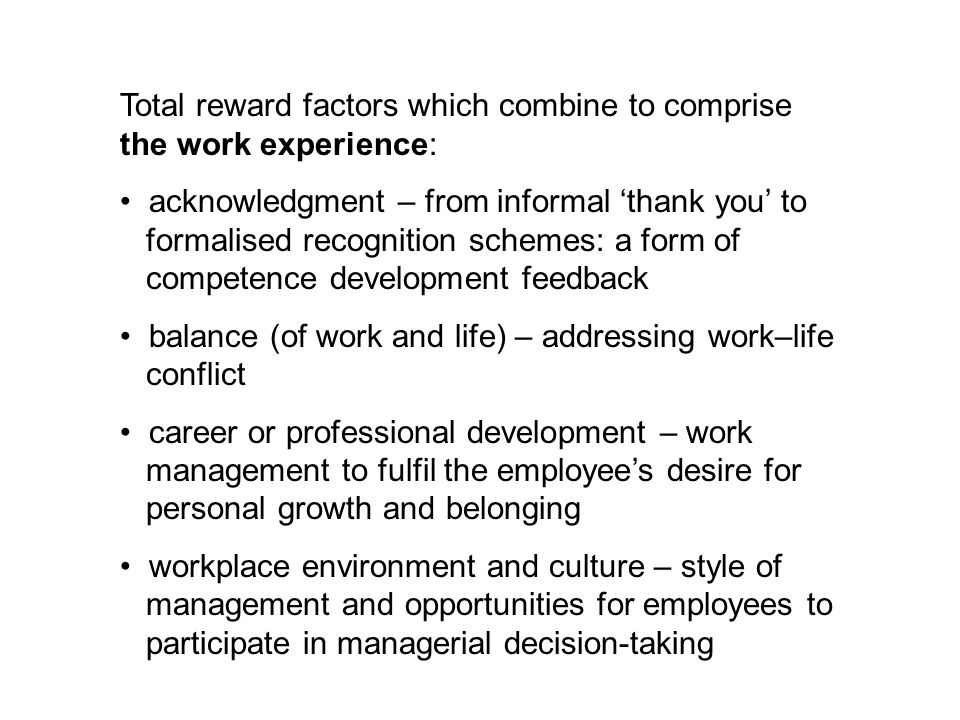 Total reward factors which combine to comprise the work experience: acknowledgment – from informal 'thank you' to formalised recognition schemes: a form of competence development feedback balance (of work and life) – addressing work–life conflict career or professional development – work management to fulfil the employee's desire for personal growth and belonging workplace environment and culture – style of management and opportunities for employees to participate in managerial decision-taking