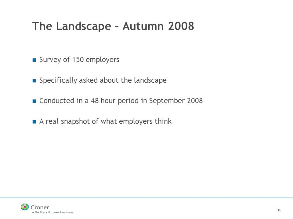 10 The Landscape – Autumn 2008 Survey of 150 employers Specifically asked about the landscape Conducted in a 48 hour period in September 2008 A real snapshot of what employers think