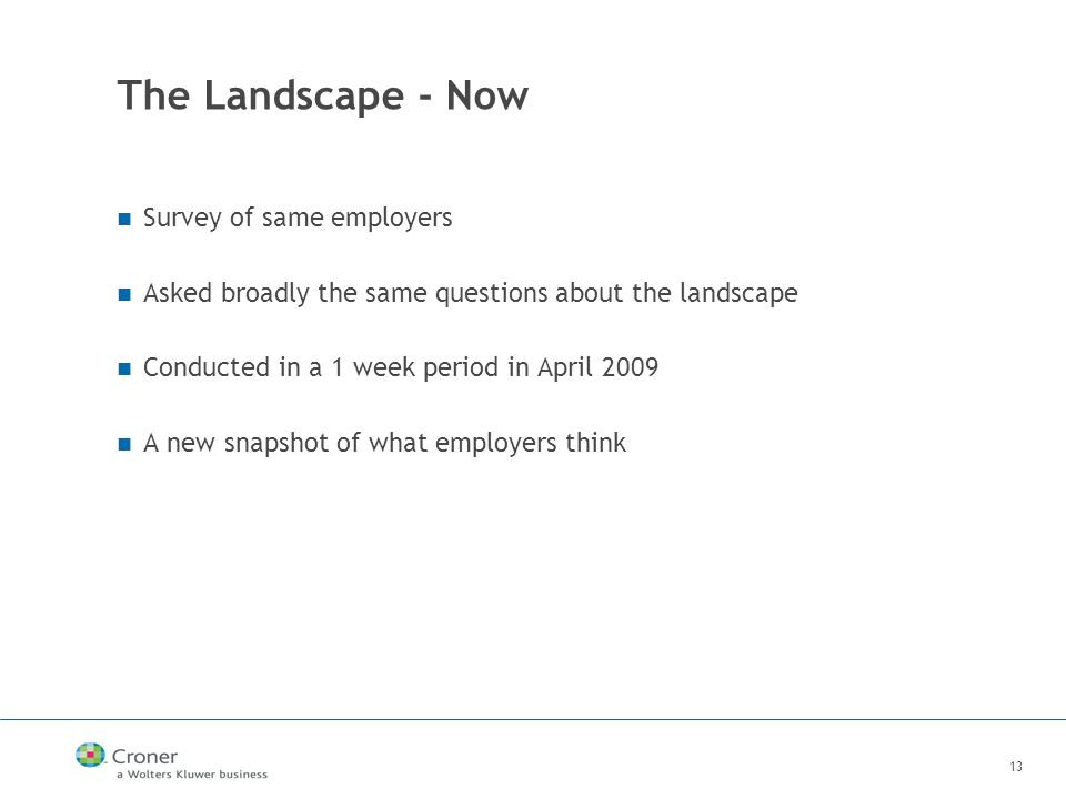 13 The Landscape - Now Survey of same employers Asked broadly the same questions about the landscape Conducted in a 1 week period in April 2009 A new snapshot of what employers think