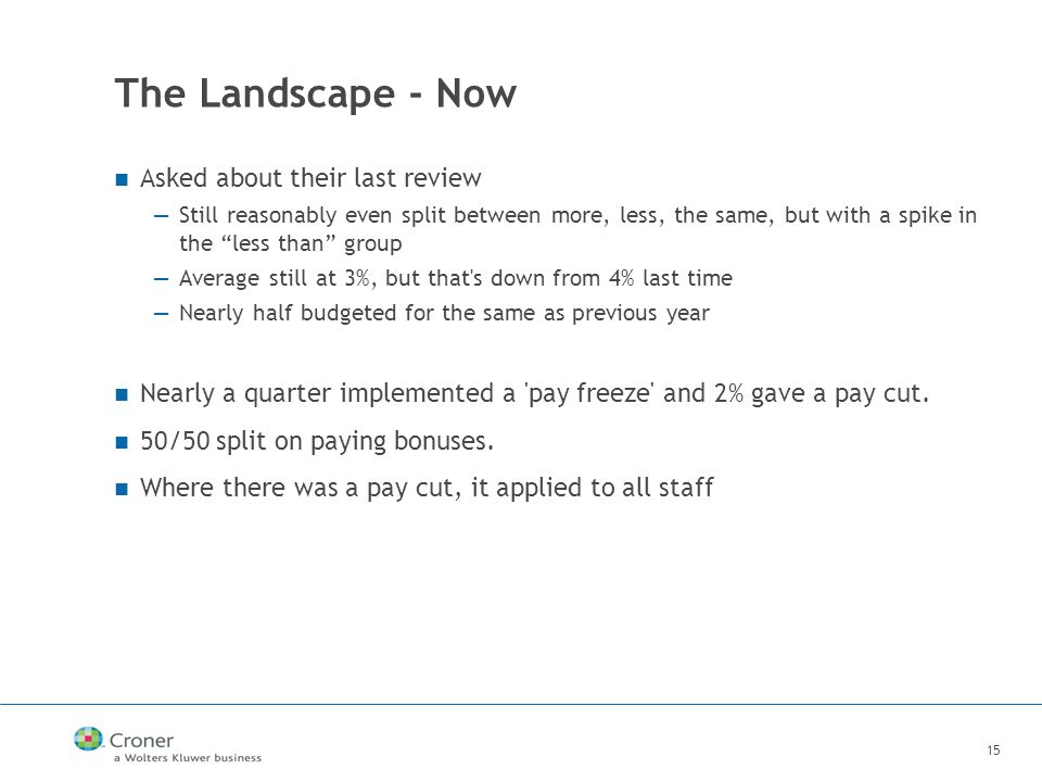 15 The Landscape - Now Asked about their last review —Still reasonably even split between more, less, the same, but with a spike in the less than group —Average still at 3%, but that s down from 4% last time —Nearly half budgeted for the same as previous year Nearly a quarter implemented a pay freeze and 2% gave a pay cut.