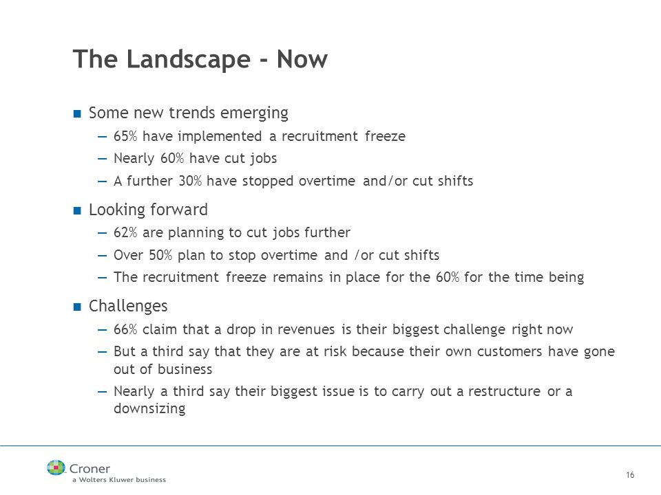 16 The Landscape - Now Some new trends emerging —65% have implemented a recruitment freeze —Nearly 60% have cut jobs —A further 30% have stopped overtime and/or cut shifts Looking forward —62% are planning to cut jobs further —Over 50% plan to stop overtime and /or cut shifts —The recruitment freeze remains in place for the 60% for the time being Challenges —66% claim that a drop in revenues is their biggest challenge right now —But a third say that they are at risk because their own customers have gone out of business —Nearly a third say their biggest issue is to carry out a restructure or a downsizing