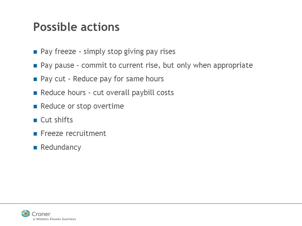 Possible actions Pay freeze – simply stop giving pay rises Pay pause – commit to current rise, but only when appropriate Pay cut – Reduce pay for same hours Reduce hours – cut overall paybill costs Reduce or stop overtime Cut shifts Freeze recruitment Redundancy
