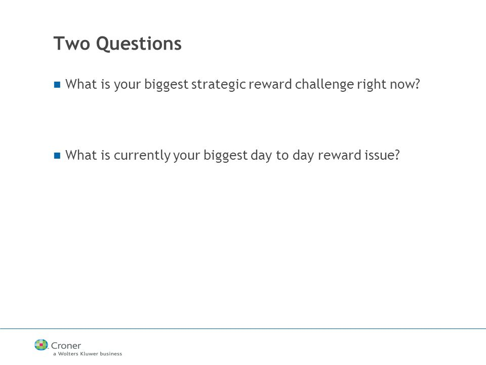 Two Questions What is your biggest strategic reward challenge right now.