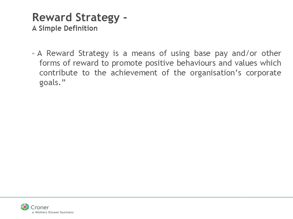 Reward Strategy - A Simple Definition A Reward Strategy is a means of using base pay and/or other forms of reward to promote positive behaviours and values which contribute to the achievement of the organisation's corporate goals.