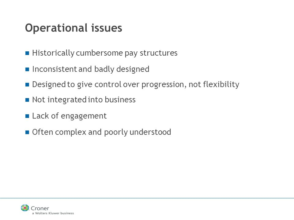 Operational issues Historically cumbersome pay structures Inconsistent and badly designed Designed to give control over progression, not flexibility Not integrated into business Lack of engagement Often complex and poorly understood