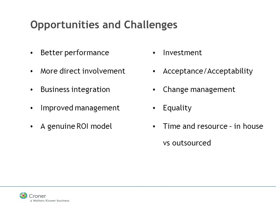 Opportunities and Challenges Better performance More direct involvement Business integration Improved management A genuine ROI model Investment Acceptance/Acceptability Change management Equality Time and resource – in house vs outsourced