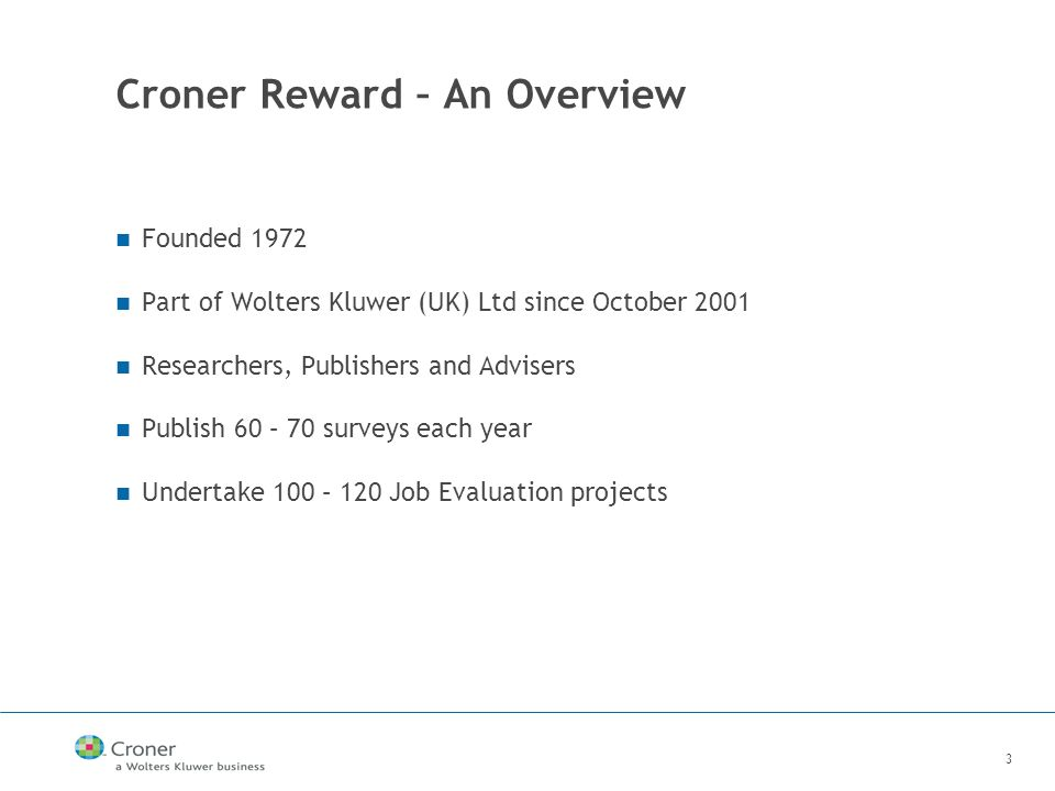 3 Croner Reward – An Overview Founded 1972 Part of Wolters Kluwer (UK) Ltd since October 2001 Researchers, Publishers and Advisers Publish 60 – 70 surveys each year Undertake 100 – 120 Job Evaluation projects