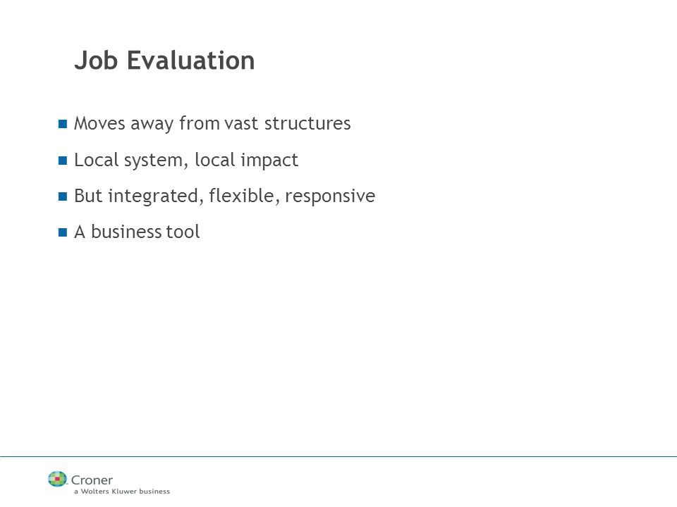 Job Evaluation Moves away from vast structures Local system, local impact But integrated, flexible, responsive A business tool