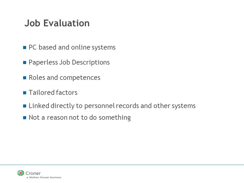 Job Evaluation PC based and online systems Paperless Job Descriptions Roles and competences Tailored factors Linked directly to personnel records and other systems Not a reason not to do something