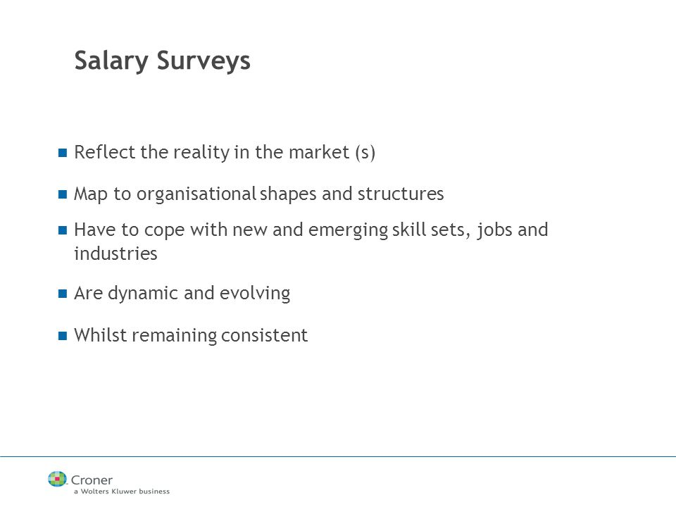 Salary Surveys Reflect the reality in the market (s) Map to organisational shapes and structures Have to cope with new and emerging skill sets, jobs and industries Are dynamic and evolving Whilst remaining consistent