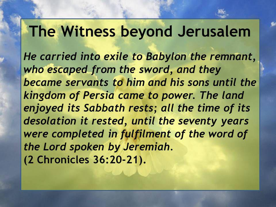 The Witness beyond Jerusalem He carried into exile to Babylon the remnant, who escaped from the sword, and they became servants to him and his sons until the kingdom of Persia came to power.