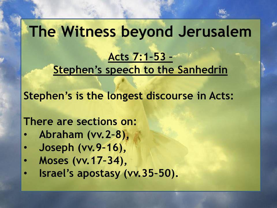 The Witness beyond Jerusalem Acts 7:1–53 – Stephen's speech to the Sanhedrin Stephen's is the longest discourse in Acts: There are sections on: Abraham (vv.2–8), Joseph (vv.9–16), Moses (vv.17–34), Israel's apostasy (vv.35–50).