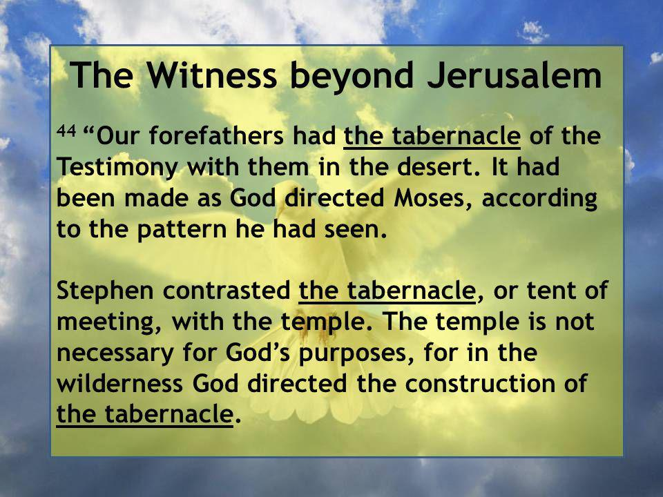 The Witness beyond Jerusalem 44 Our forefathers had the tabernacle of the Testimony with them in the desert.