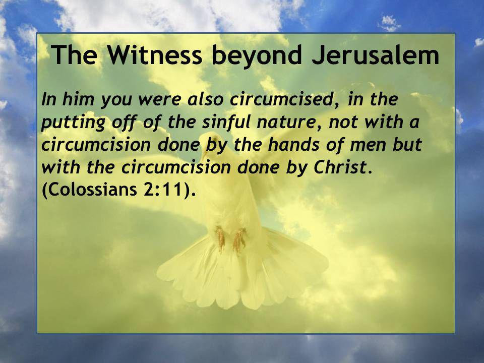 The Witness beyond Jerusalem In him you were also circumcised, in the putting off of the sinful nature, not with a circumcision done by the hands of men but with the circumcision done by Christ.