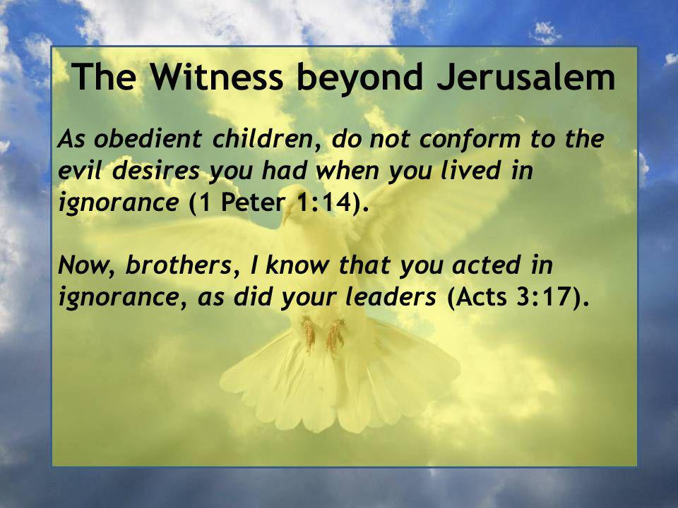 The Witness beyond Jerusalem As obedient children, do not conform to the evil desires you had when you lived in ignorance (1 Peter 1:14).