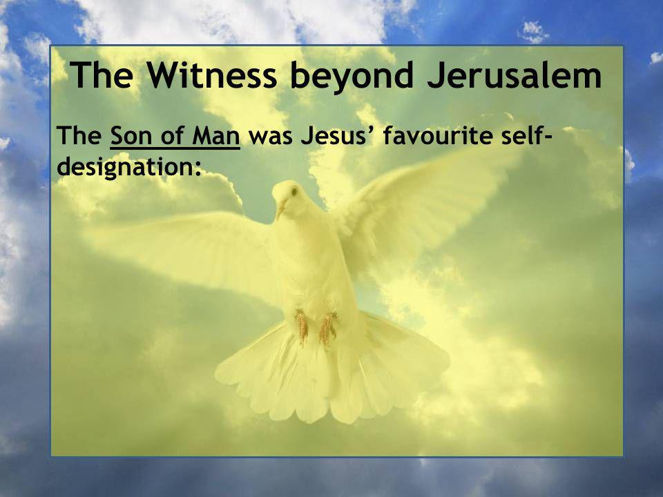 The Witness beyond Jerusalem The Son of Man was Jesus' favourite self- designation:
