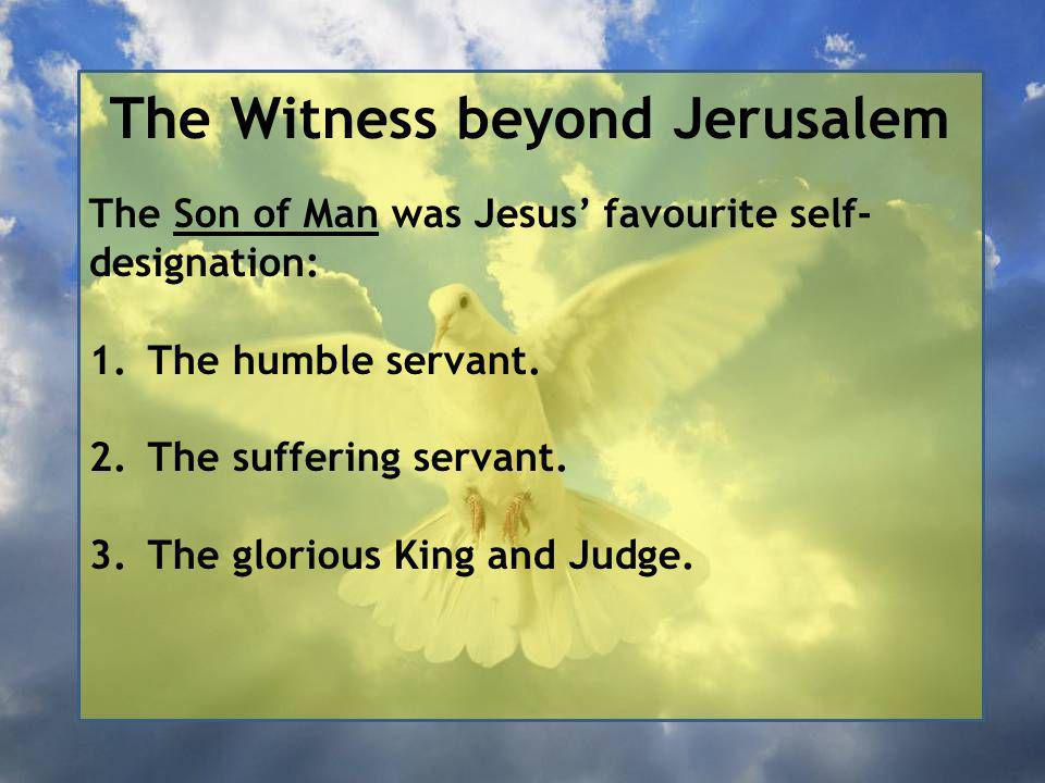 The Witness beyond Jerusalem The Son of Man was Jesus' favourite self- designation: 1.The humble servant.