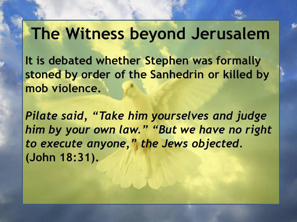 The Witness beyond Jerusalem It is debated whether Stephen was formally stoned by order of the Sanhedrin or killed by mob violence.